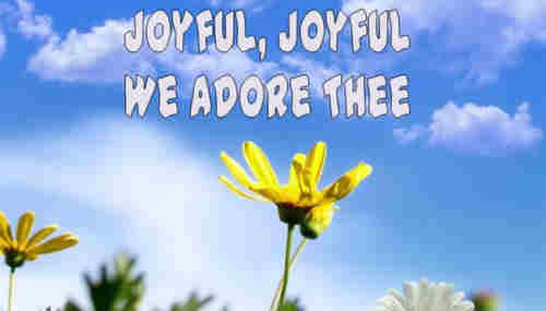 Joyful joyful we adore Thee God of