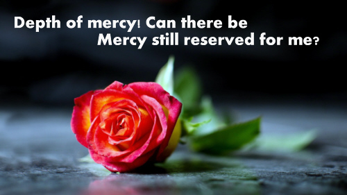 Depth of mercy can there be Mercy still reserved