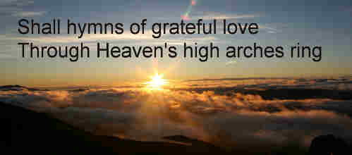 Shall hymns of grateful love Through Heaven's high